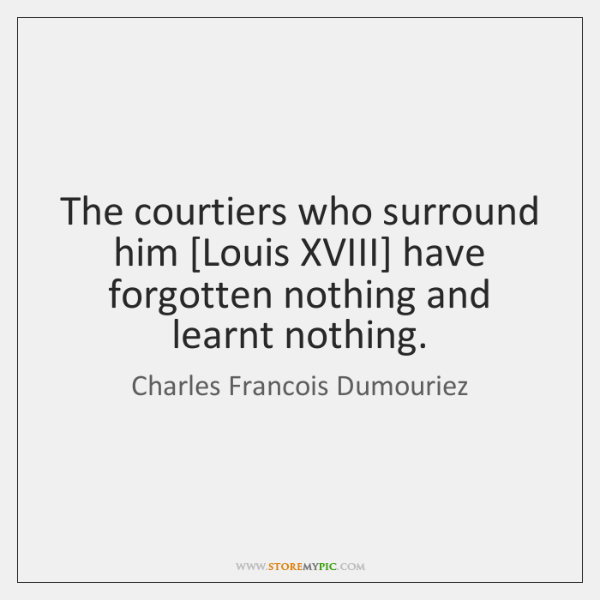 The courtiers who surround him [Louis XVIII] have forgotten nothing and learnt ...