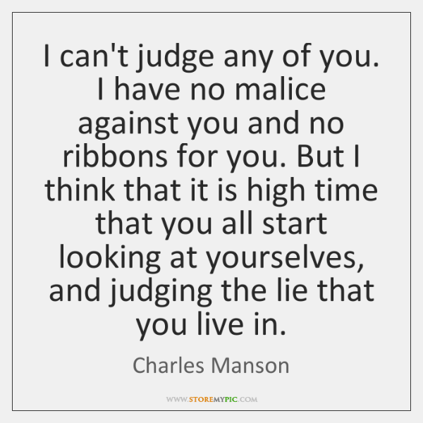 I can't judge any of you. I have no malice against you ...