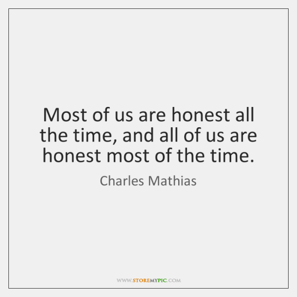 Most of us are honest all the time, and all of us ...
