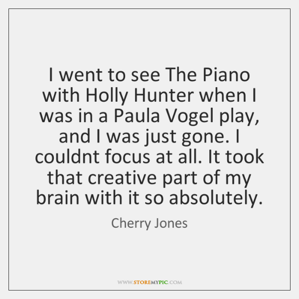 I went to see The Piano with Holly Hunter when I was ...