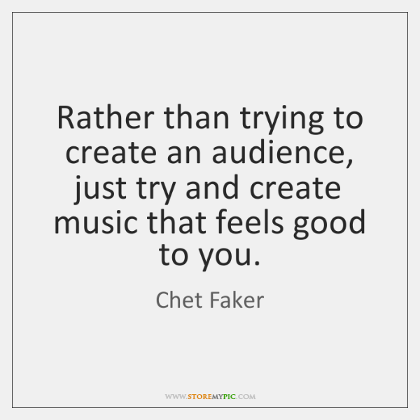 Rather than trying to create an audience, just try and create music ...