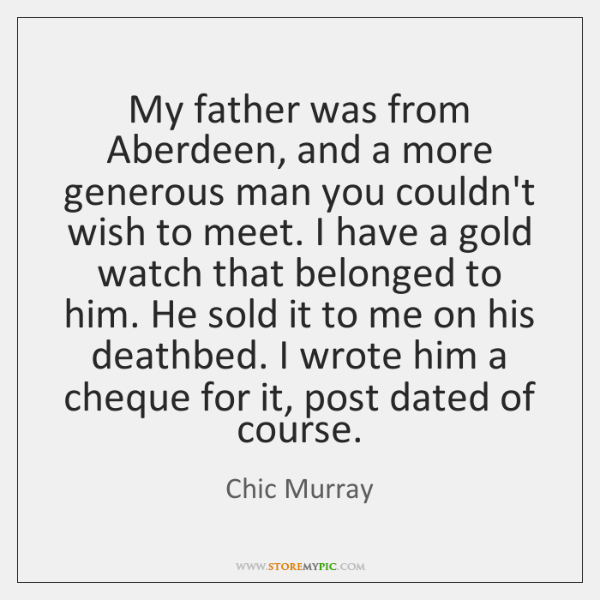 My father was from Aberdeen, and a more generous man you couldn't ...