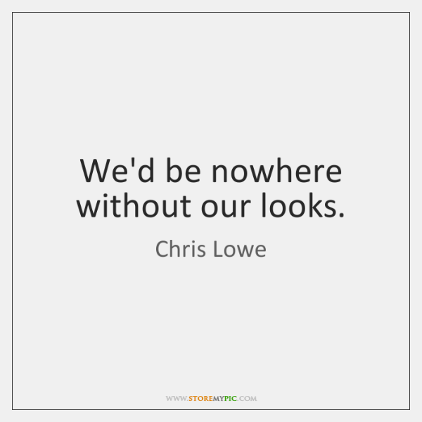 We'd be nowhere without our looks.