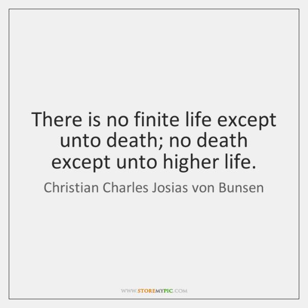 There is no finite life except unto death; no death except unto ...