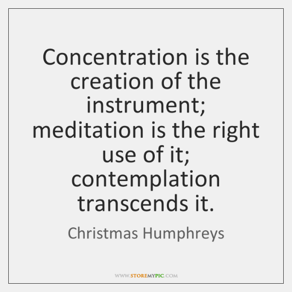 Concentration is the creation of the instrument; meditation is the right use ...