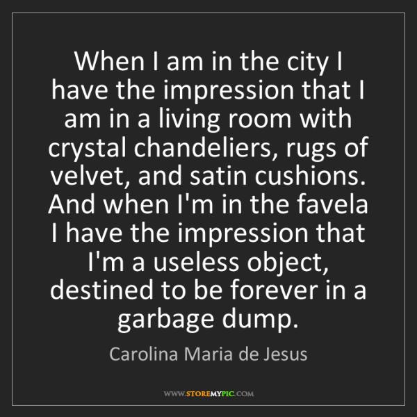 Carolina Maria de Jesus: When I am in the city I have the impression that I am...