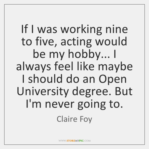 If I was working nine to five, acting would be my hobby... ...