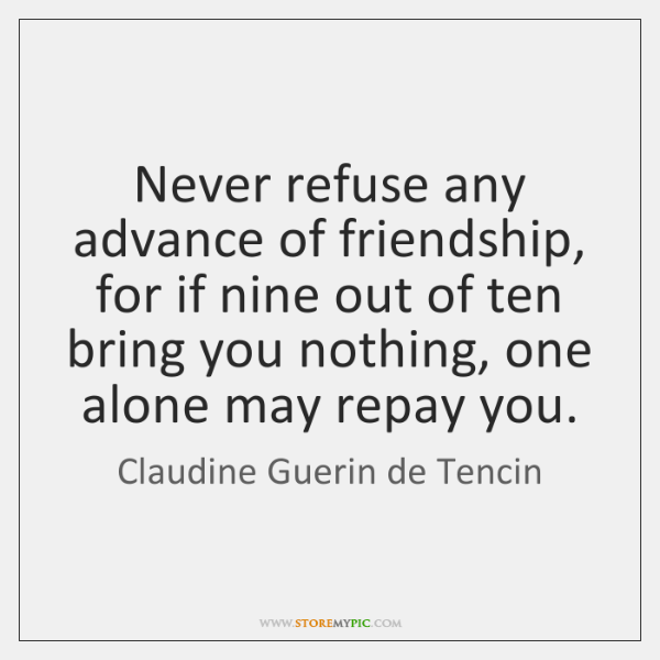 Never refuse any advance of friendship, for if nine out of ten ...