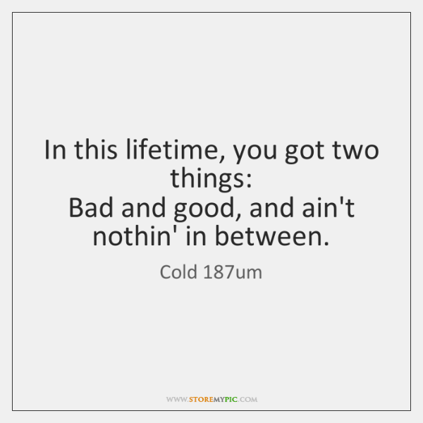 In this lifetime, you got two things:  Bad and good, and ain't ...
