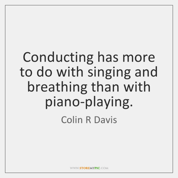 Conducting has more to do with singing and breathing than with piano-playing.
