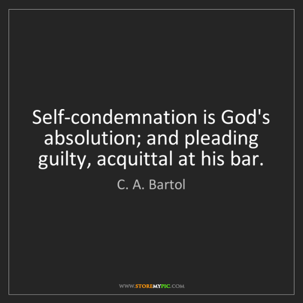 C. A. Bartol: Self-condemnation is God's absolution; and pleading guilty,...