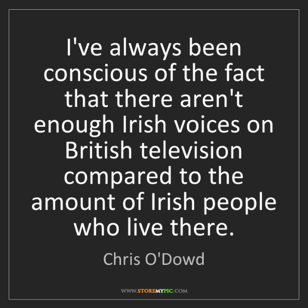 Chris O'Dowd: I've always been conscious of the fact that there aren't...