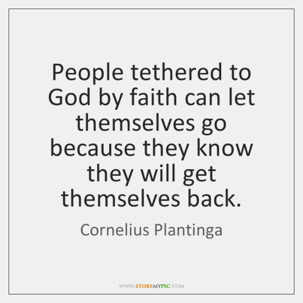 People tethered to God by faith can let themselves go because they ...