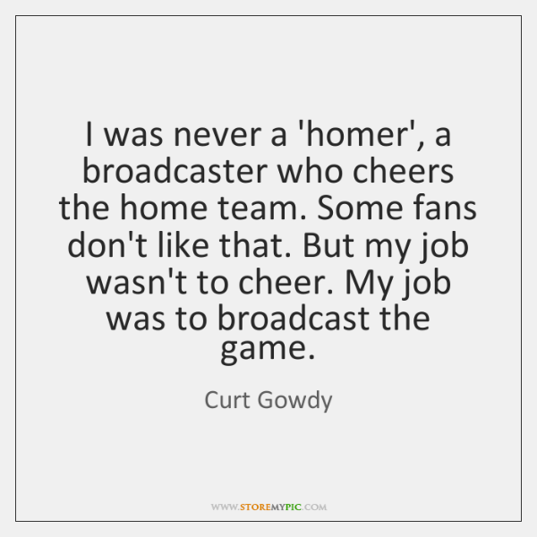 I was never a 'homer', a broadcaster who cheers the home team. ...