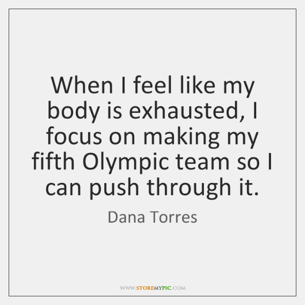 When I feel like my body is exhausted, I focus on making ...