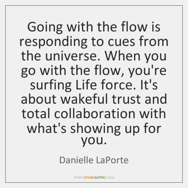 Going With The Flow Is Responding To Cues From The Universe When
