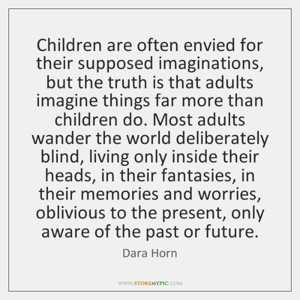 Children are often envied for their supposed imaginations, but the truth is ...