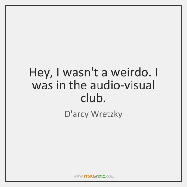 Hey, I wasn't a weirdo. I was in the audio-visual club.