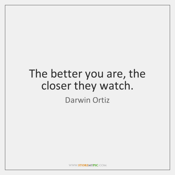 The better you are, the closer they watch.