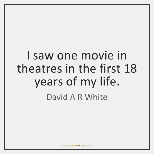 I saw one movie in theatres in the first 18 years of my ...