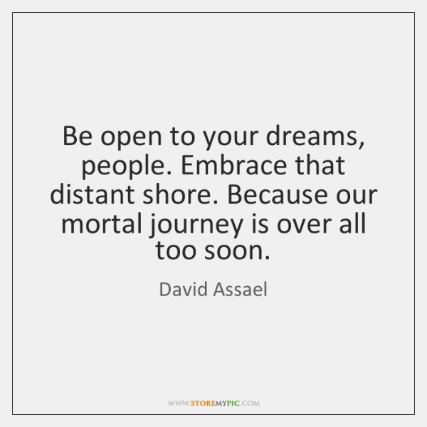 Be open to your dreams, people. Embrace that distant shore. Because our ...