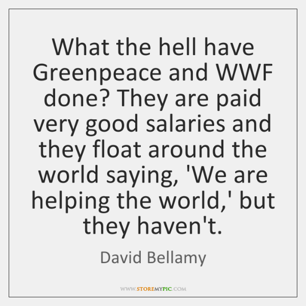 What the hell have Greenpeace and WWF done? They are paid very ...