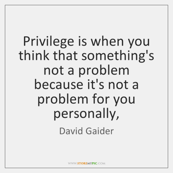 Privilege is when you think that something's not a problem because it's ...