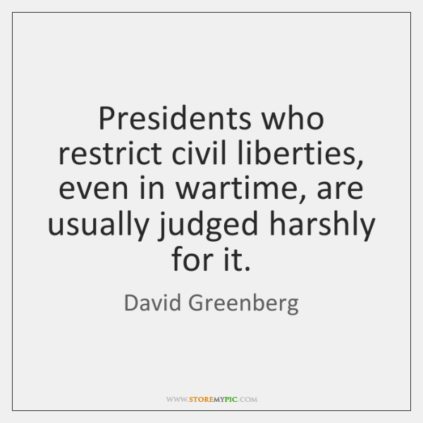Presidents who restrict civil liberties, even in wartime, are usually judged harshly ...