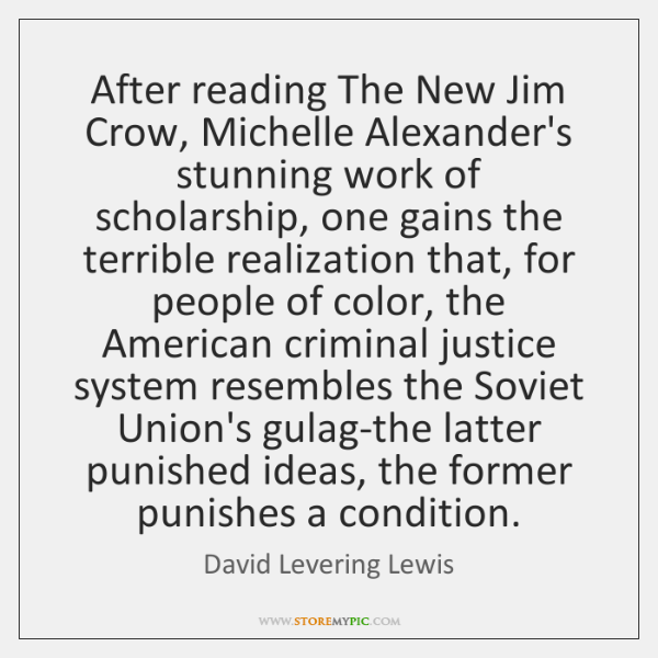 After reading The New Jim Crow, Michelle Alexander's stunning work of scholarship, ...