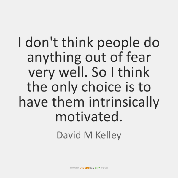 I don't think people do anything out of fear very well. So ...