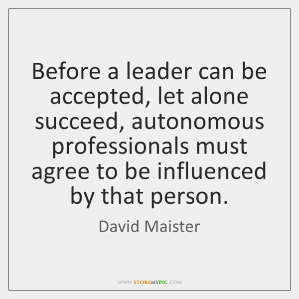 Before a leader can be accepted, let alone succeed, autonomous professionals must ...