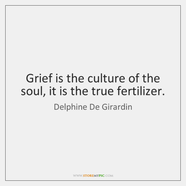 Grief is the culture of the soul, it is the true fertilizer.