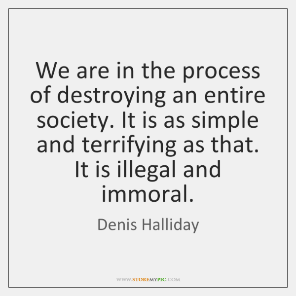 We are in the process of destroying an entire society. It is ...