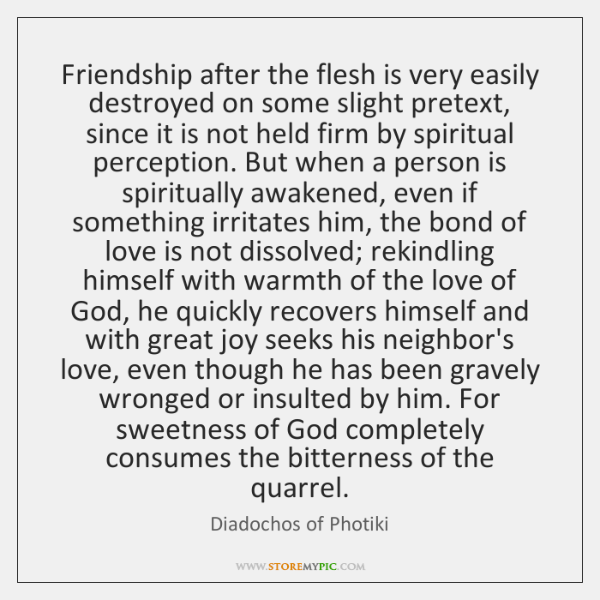 Friendship after the flesh is very easily destroyed on some slight pretext, ...