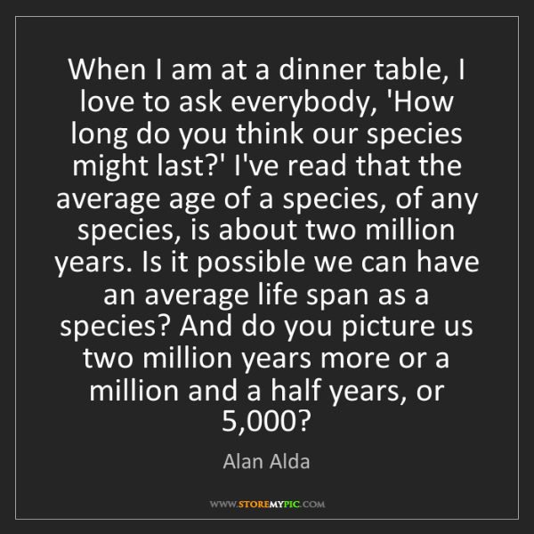 Alan Alda: When I am at a dinner table, I love to ask everybody,...