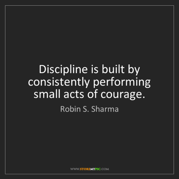 Robin S. Sharma: Discipline is built by consistently performing small...