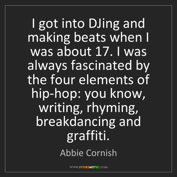 Abbie Cornish: I got into DJing and making beats when I was about 17....