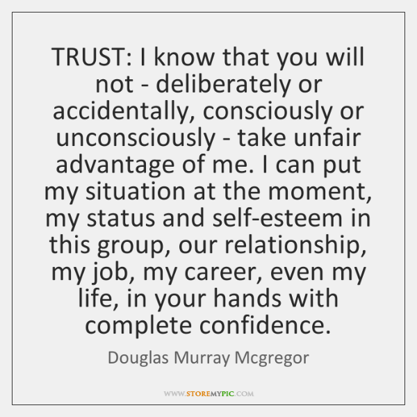 TRUST: I know that you will not - deliberately or accidentally, consciously ...