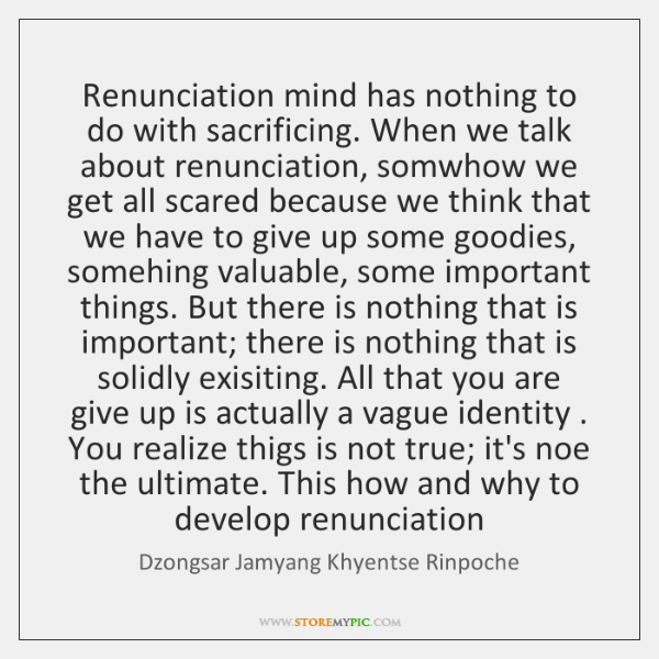 Renunciation mind has nothing to do with sacrificing. When we talk about ...
