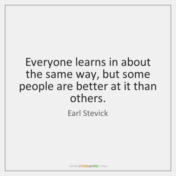 Everyone learns in about the same way, but some people are better ...