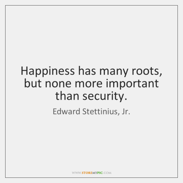 Happiness has many roots, but none more important than security.