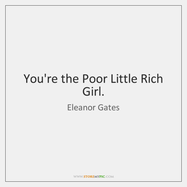 You're the Poor Little Rich Girl.