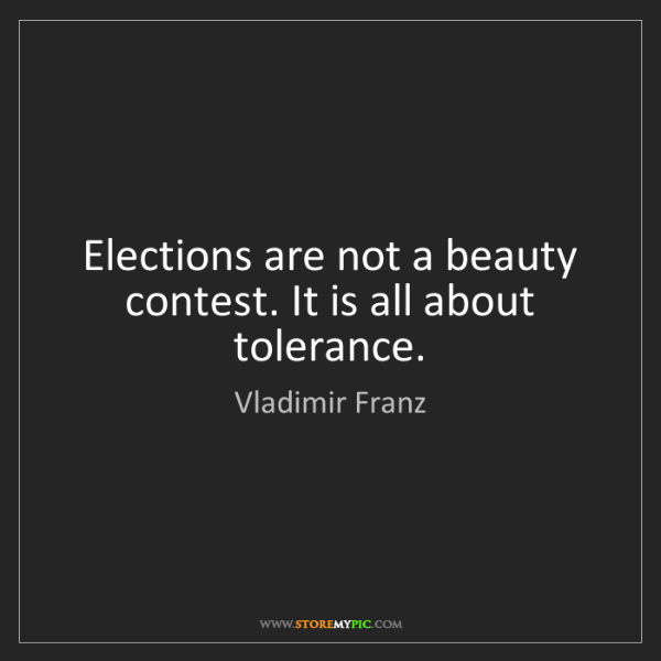 Vladimir Franz: Elections are not a beauty contest. It is all about tolerance.