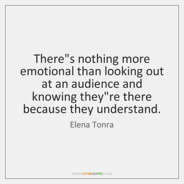 There's nothing more emotional than looking out at an audience and knowing ...