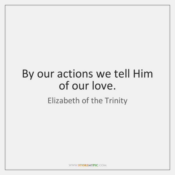 By our actions we tell Him of our love.