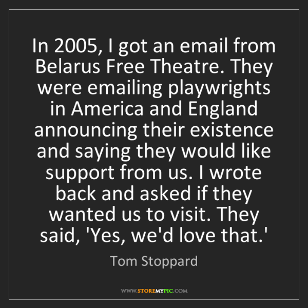 Tom Stoppard: In 2005, I got an email from Belarus Free Theatre. They...