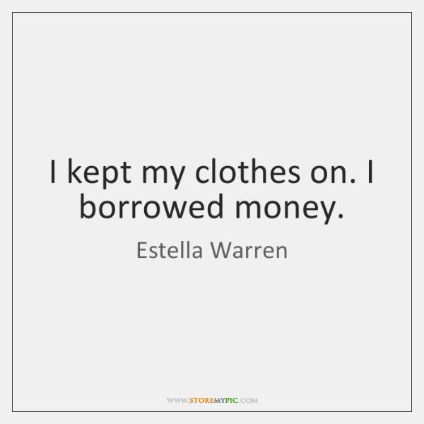 I kept my clothes on. I borrowed money.