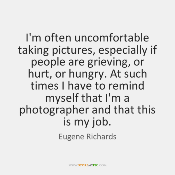 I'm often uncomfortable taking pictures, especially if people are grieving, or hurt, ...