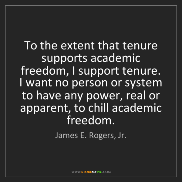 James E. Rogers, Jr.: To the extent that tenure supports academic freedom,...