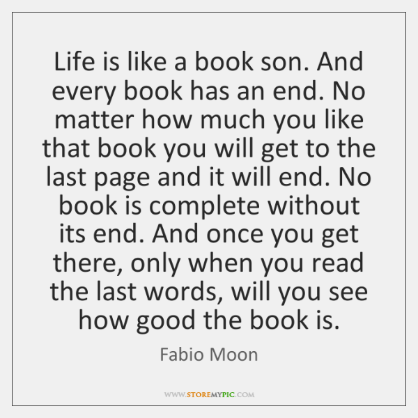 Life is like a book son. And every book has an end. ...